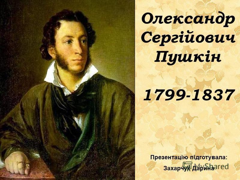Олександр Сергійович Пушкін 1799-1837 Презентацію підготувала: Захарчук Дарина