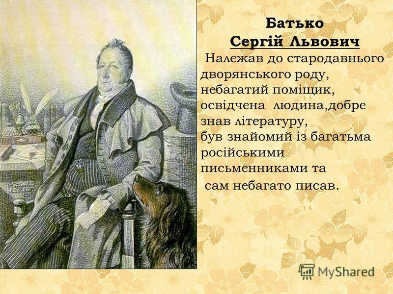 Батько Сергій Львович Належав до стародавнього дворянського роду, небагатий поміщик, освідчена людина,добре знав літературу, був знайомий із багатьма російськими письменниками та сам небагато писав.