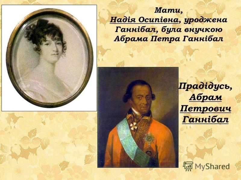 Мати, Надія Осипівна, уроджена Ганнібал, була внучкою Абрама Петра Ганнібал Прадідусь, Абрам Петрович Ганнібал