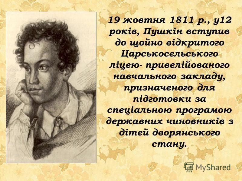 19 жовтня 1811 р., у12 років, Пушкін вступив до щойно відкритого Царськосельського ліцею- привелійованого навчального закладу, призначеного для підготовки за спеціальною програмою державних чиновників з дітей дворянського стану.