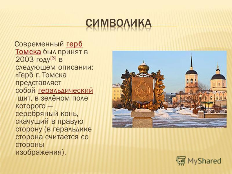 Современный герб Томска был принят в 2003 году [3] в следующем описании: «Герб г. Томска представляет собой геральдический щит, в зелёном поле которого серебряный конь, скачущий в правую сторону (в геральдике сторона считается со стороны изображения)