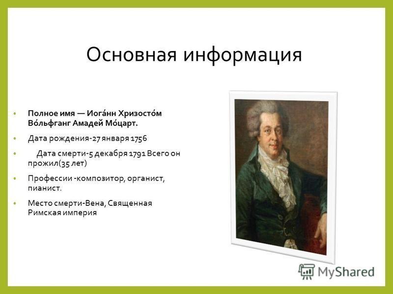 Основная информация Полное имя Иога́нн Хризосто́м Во́вольфганг Амадей Мо́царт. Дата рождения-27 января 1756 Дата смерти-5 декабря 1791 Всего он прожил(35 лет) Профессии -композитор, органист, пианист. Место смерти-Вена, Священная Римская империя
