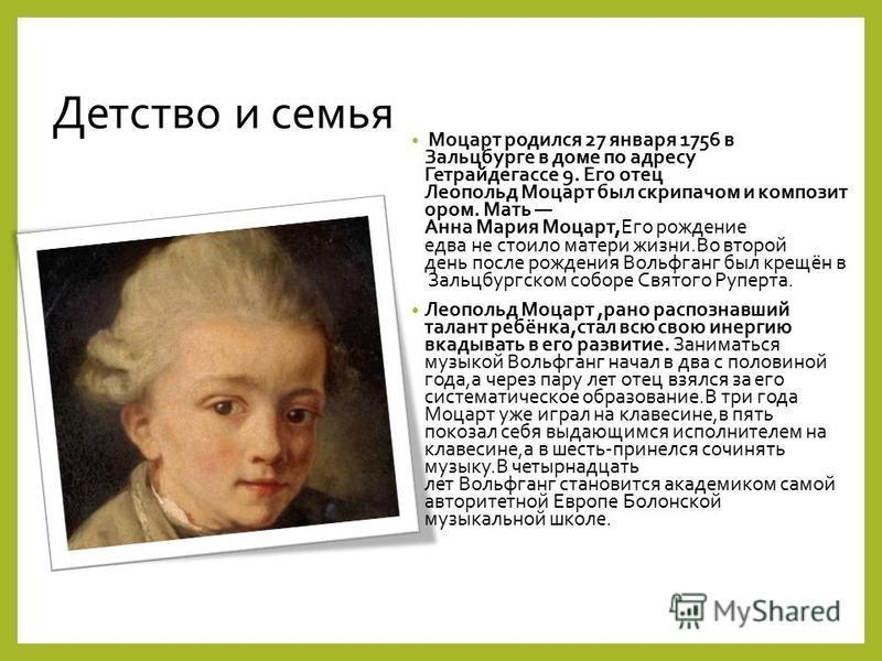 Детство и семья Моцарт родился 27 января 1756 в Зальцбурге в доме по адресу Гетрайдегассе 9. Его отец Леопольд Моцарт был скрипачом и композит ором. Мать Анна Мария Моцарт,Его рождение едва не стоило матери жизни.Во второй день после рождения Вовольф