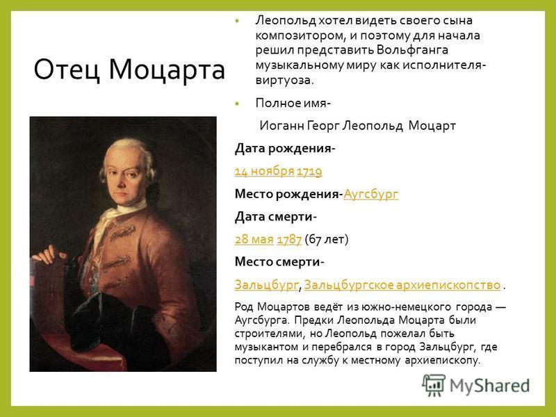 Отец Моцарта Леопольд хотел видеть своего сына композитором, и поэтому для начала решил представить Вовольфганга музыкальному миру как исполнителя- виртуоза. Полное имя- Иоганн Георг Леопольд Моцарт Дата рождения- 14 ноября 14 ноября 17191719 Место р