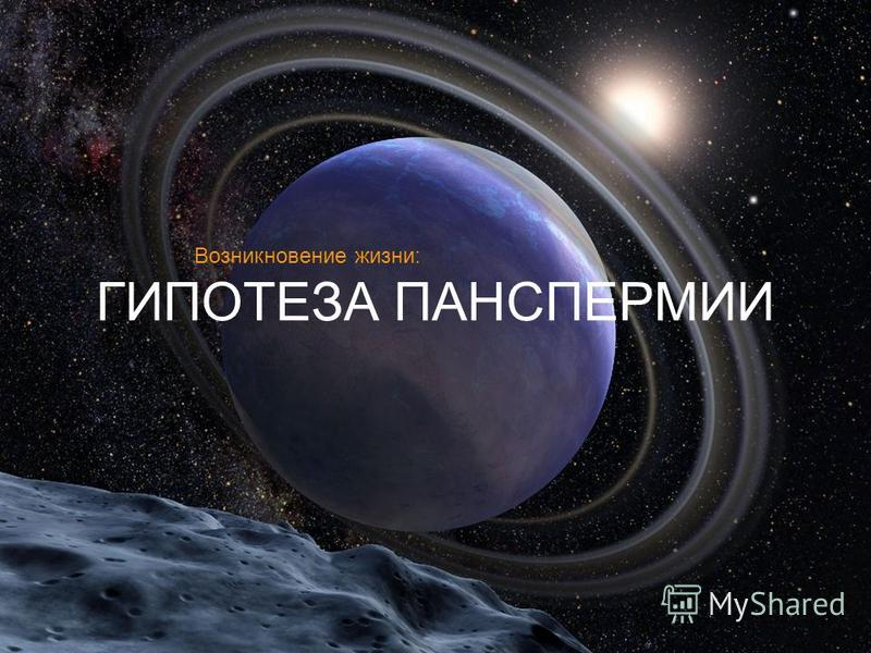 ГИПОТЕЗА ПАНСПЕРМИИ Возникновение жизни:
