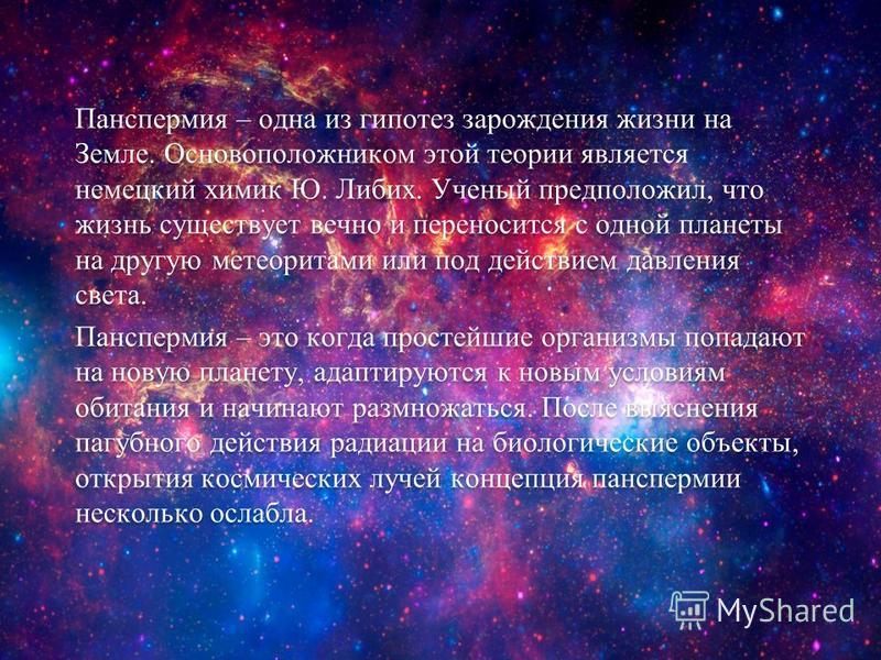 Панспермия – одна из гипотез зарождения жизни на Земле. Основоположником этой теории является немецкий химик Ю. Либих. Ученый предположил, что жизнь существует вечно и переносится с одной планеты на другую метеоритами или под действием давления света