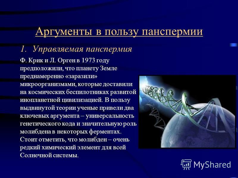 Аргументы в пользу панспермии 1. Управляемая панспермия Ф. Крик и Л. Орген в 1973 году предположили, что планету Земле преднамеренно «заразили» микроорганизмами, которые доставили на космических беспилотниках развитой инопланетной цивилизацией. В пол