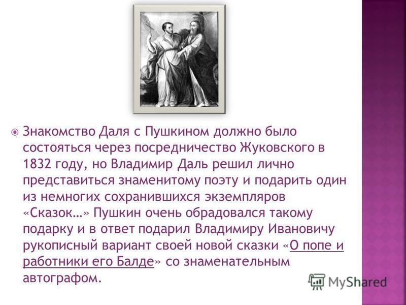 Знакомство Даля с Пушкином должно было состояться через посредничество Жуковского в 1832 году, но Владимир Даль решил лично представиться знаменитому поэту и подарить один из немногих сохранившихся экземпляров «Сказок…» Пушкин очень обрадовался таком
