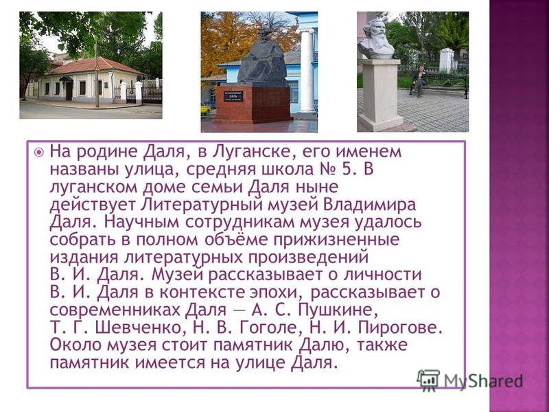 На родине Даля, в Луганске, его именем названы улица, средняя школа 5. В луганском доме семьи Даля ныне действует Литературный музей Владимира Даля. Научным сотрудникам музея удалось собрать в полном объёме прижизненные издания литературных произведе