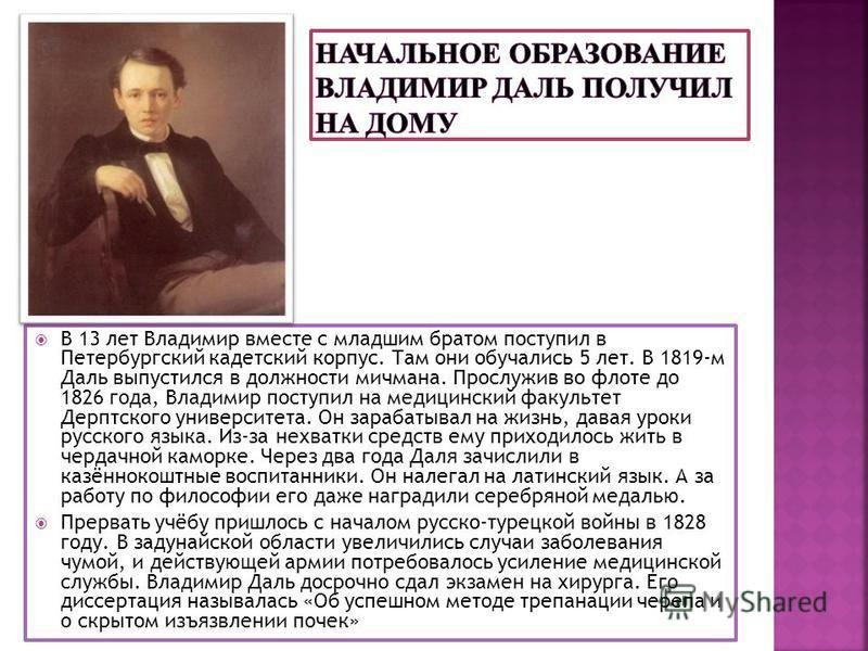 В 13 лет Владимир вместе с младшим братом поступил в Петербургский кадетский корпус. Там они обучались 5 лет. В 1819-м Даль выпустился в должности мичмана. Прослужив во флоте до 1826 года, Владимир поступил на медицинский факультет Дерптского универс