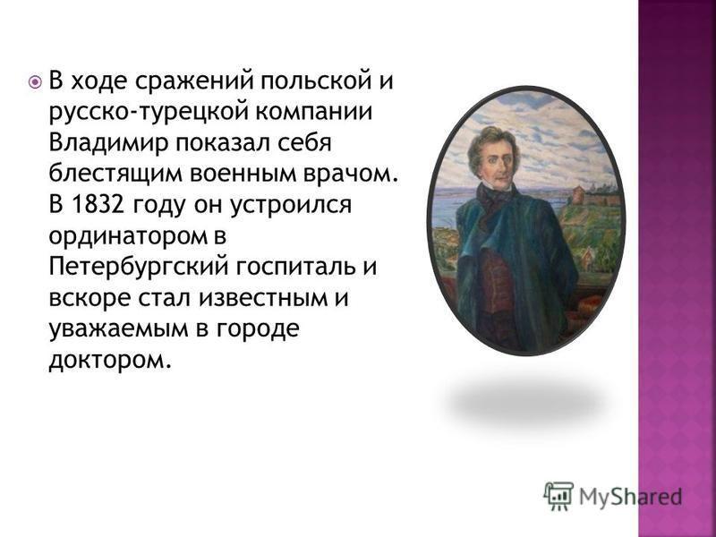 В ходе сражений польской и русско-турецкой компании Владимир показал себя блестящим военным врачом. В 1832 году он устроился ординатором в Петербургский госпиталь и вскоре стал известным и уважаемым в городе доктором.