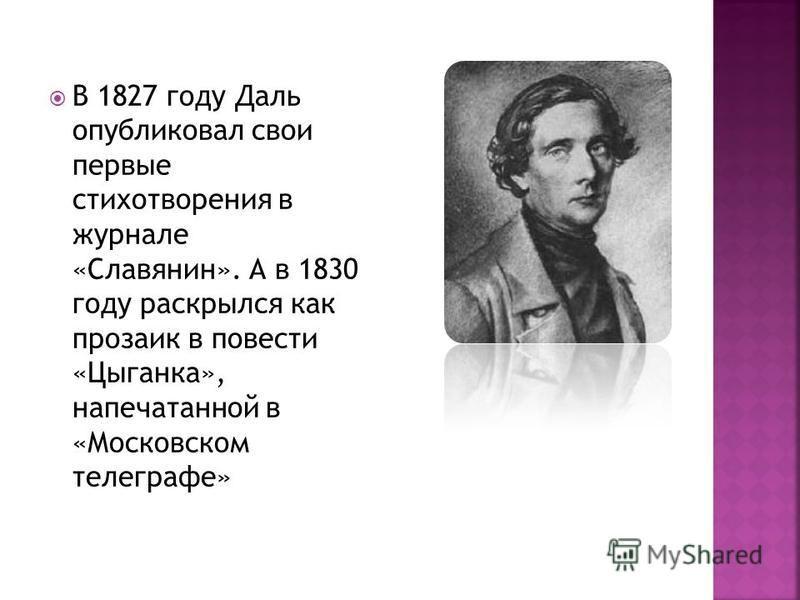 В 1827 году Даль опубликовал свои первые стихотворения в журнале «Славянин». А в 1830 году раскрылся как прозаик в повести «Цыганка», напечатанной в «Московском телеграфе»