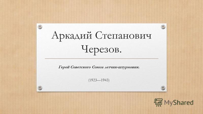 Аркадий Степанович Черезов. Герой Советского Союза летчик-штурмовик. (19231943)