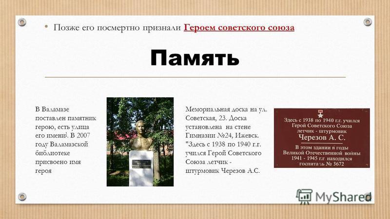 Позже его посмертно признали Героем советского союза Память Мемориальная доска на ул. Советская, 23. Доска установлена на стене Гимназии 24, Ижевск.