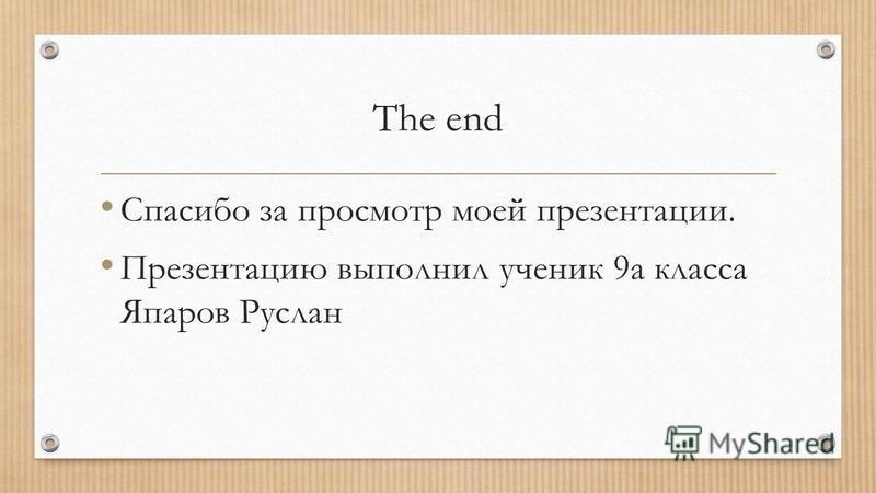 The end Спасибо за просмотр моей презентации. Презентацию выполнил ученик 9 а класса Япаров Руслан