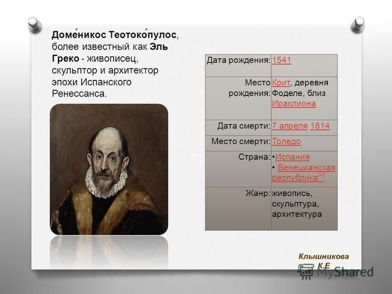 Доме́никас Теотоко́пульс, более известный как Эль Греко - живописец, скульптор и архитектор эпохи Испанского Ренессанса. Дата рождения :1541 Место рождения : Крит Крит, деревня Фоделе, близ Ираклиона Ираклиона Дата смерти :7 апреля 7 апреля 16141614