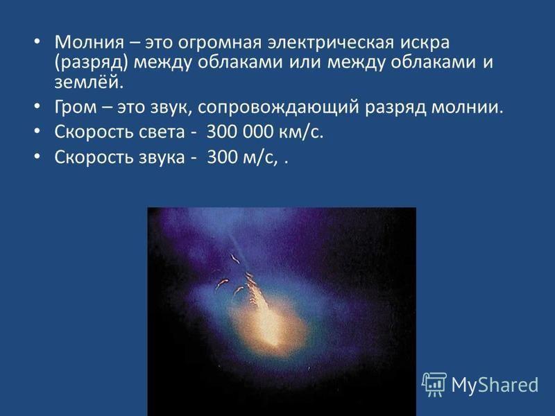 Молния – это огромная электрическая искра (разряд) между облаками или между облаками и землёй. Гром – это звук, сопровождающий разряд молнии. Скорость света - 300 000 км/с. Скорость звука - 300 м/с,.
