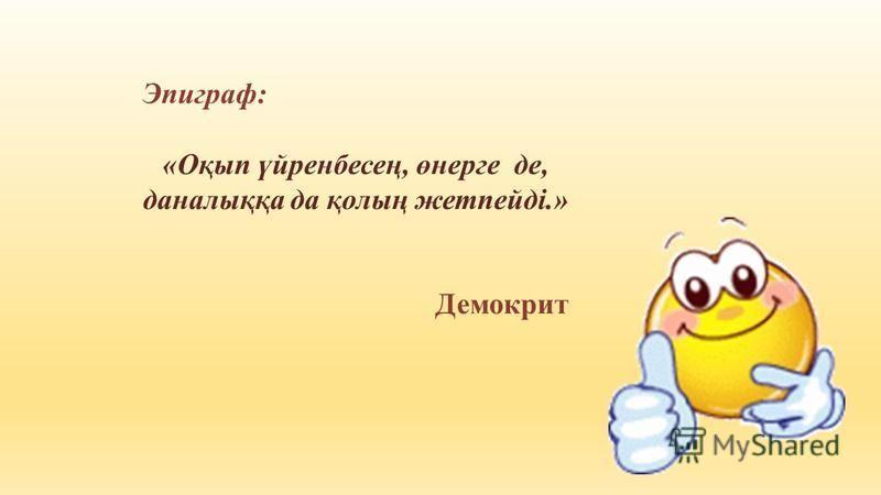 Эпиграф: «Оқып үйренбесең, өнерге де, даналыққа да қолың жетпейді.» Демокрит