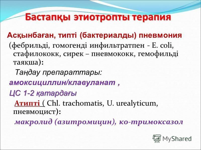 Бастапқы этиотропты терапия Асқынбаған, типті (бактериаллоды) пневмония (фебрильді, гомогенді инфильтрат пен - E. coli, стафилококк, сирек – пневмококк, гемофильді тая қ ша): Таңдау препаратаы: амоксициллин/клавуланат, ЦС 1-2 қатардағы ЦС 1-2 қатарда