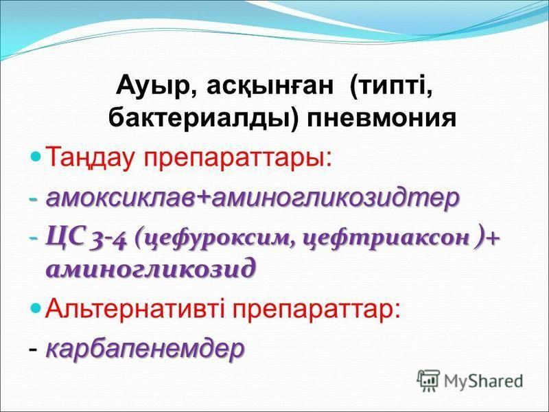 Ауыр, асқынған (типті, бактериаллоды) пневмония Таңдау препаратаы: - амоксиклав+аминогликозидтер - ЦС 3-4 (цефуроксим, цефтриаксон )+ аминогликозид Альтернативті препарата: карбапенемдер - карбапенемдер