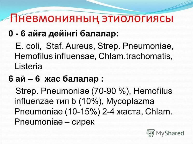 Пневмонияның этиологиясы 0 - 6 айға дейінгі балалар: E. coli, Staf. Aureus, Strep. Pneumoniae, Hemofilus influensae, Chlam.trachomatis, Listeria 6 ай – 6 жас балалар : Strep. Pneumoniae (70-90 %), Hemofilus influenzae тип b (10%), Mycoplazma Pneumoni