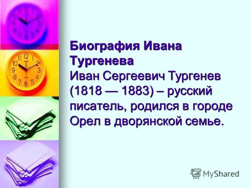 Биография Ивана Тургенева Иван Сергеевич Тургенев (1818 1883) – русский писатель, родился в городе Орел в дворянской семье.