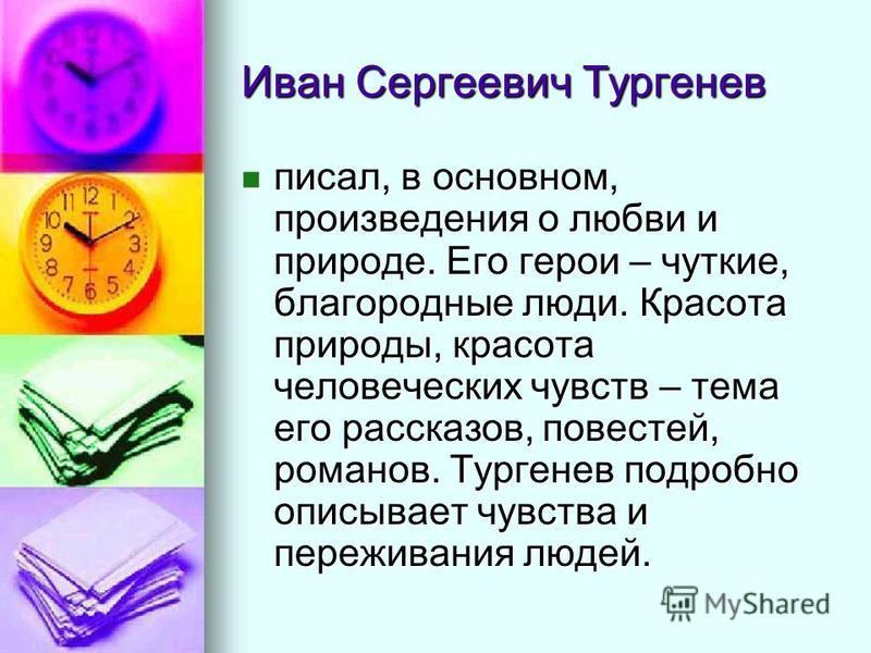 Иван Сергеевич Тургенев писал, в основном, произведения о любви и природе. Его герои – чуткие, благородные люди. Красота природы, красота человеческих чувств – тема его рассказов, повестей, романов. Тургенев подробно описывает чувства и переживания л