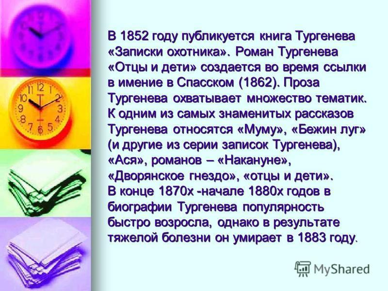 В 1852 году публикуется книга Тургенева «Записки охотника». Роман Тургенева «Отцы и дети» создается во время ссылки в имение в Спасском (1862). Проза Тургенева охватывает множество тематик. К одним из самых знаменитых рассказов Тургенева относятся «М