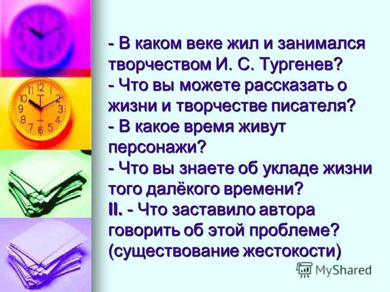 - В каком веке жил и занимался творчеством И. С. Тургенев? - Что вы можете рассказать о жизни и творчестве писателя? - В какое время живут персонажи? - Что вы знаете об укладе жизни того далёкого времени? II. - Что заставило автора говорить об этой п