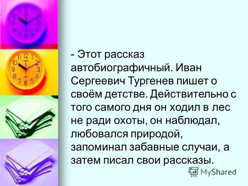 - Этот рассказ автобиографичный. Иван Сергеевич Тургенев пишет о своём детстве. Действительно с того самого дня он ходил в лес не ради охоты, он наблюдал, любовался природой, запоминал забавные случаи, а затем писал свои рассказы.