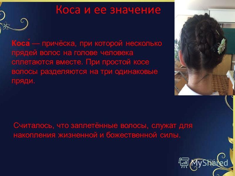 Коса́ причёска, при которой несколько прядей волос на голове человека сплетаются вместе. При простой косе волосы разделяются на три одинаковые пряди. Считалось, что заплетённые волосы, служат для накопления жизненной и божественной силы. Коса и ее зн