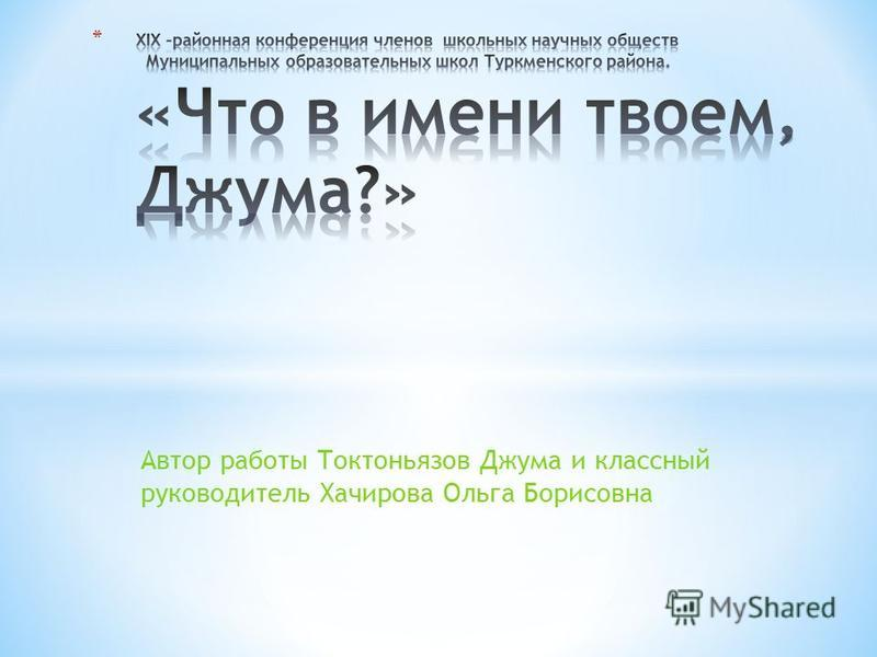 Автор работы Токтоньязов Джума и классный руководитель Хачирова Ольга Борисовна