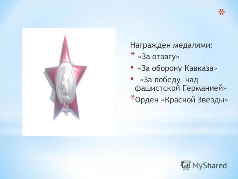 Награжден медалями: * «За отвагу» «За оборону Кавказа» «За победу над фашистской Германией» * Орден «Красной Звезды»