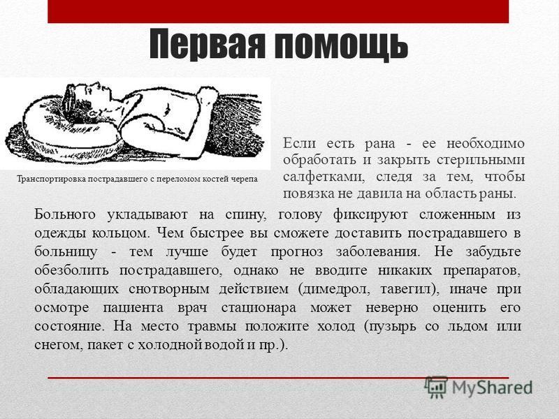 Первая помощь Если есть рана - ее необходимо обработать и закрыть стерильными салфетками, следя за тем, чтобы повязка не давила на область раны. Больного укладывают на спину, голову фиксируют сложенным из одежды кольцом. Чем быстрее вы сможете достав