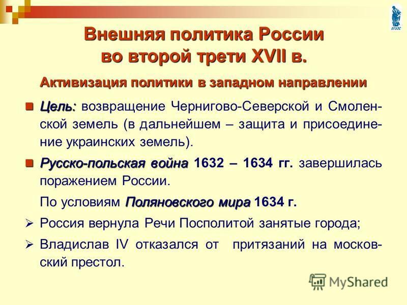 Внешняя политика России во второй трети XVII в. Цель: Цель: возвращение Чернигово-Северской и Смолен- ской земель (в дальнейшем – защита и присоединение украинских земель). Русско-польская война Русско-польская война 1632 – 1634 гг. завершилась пораж