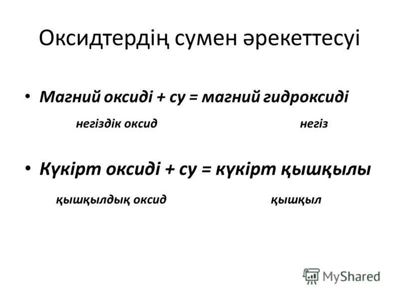 Оксидтердің сумин әрекеттесуі Магний оксиді + су = магний гидроксиді негіздік оксид негіз Күкірт оксиді + су = күкірт қышқылы қышқылдық оксид қышқыл