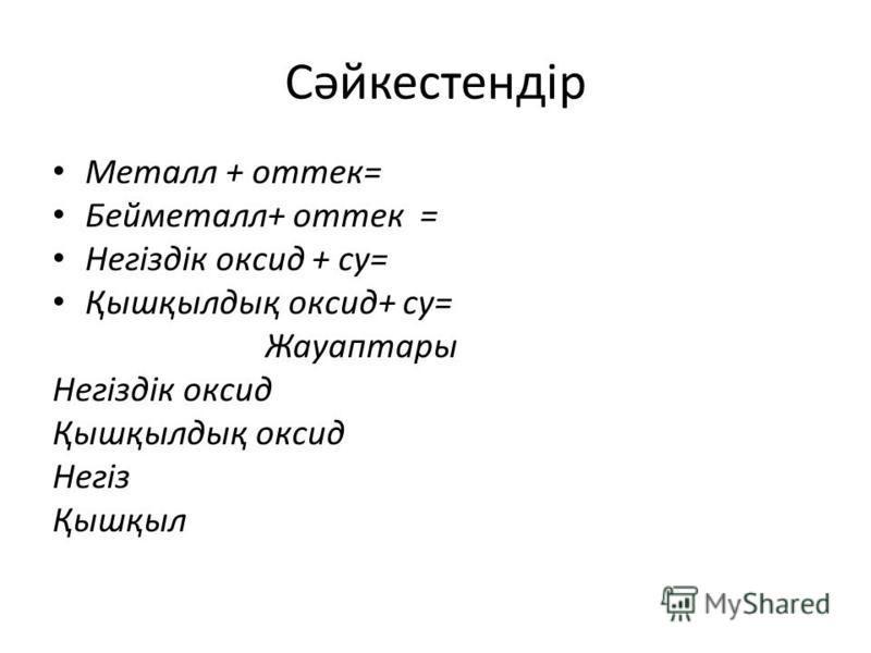 Сәйкестендір Металл + оттек= Бейметалл+ оттек = Негіздік оксид + су= Қышқылдық оксид+ су= Жауаптары Негіздік оксид Қышқылдық оксид Негіз Қышқыл