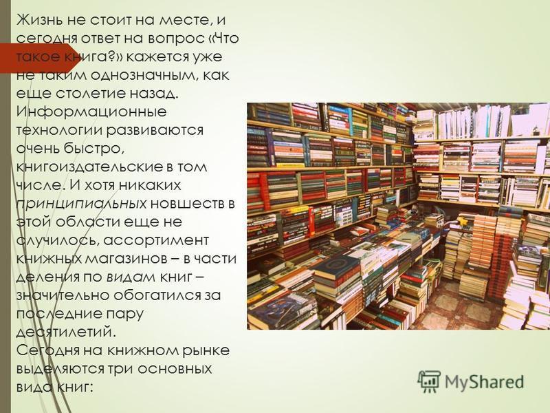 Жизнь не стоит на месте, и сегодня ответ на вопрос «Что такое книга?» кажется уже не таким однозначным, как еще столетие назад. Информационные технологии развиваются очень быстро, книгоиздательские в том числе. И хотя никаких принципиальных новшеств