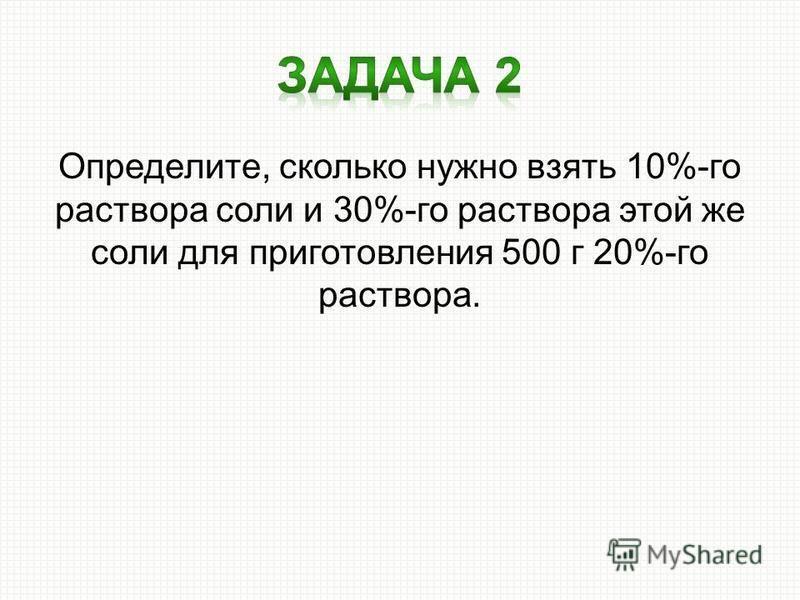 Определите, сколько нужно взять 10%-го раствора соли и 30%-го раствора этой же соли для приготовления 500 г 20%-го раствора.
