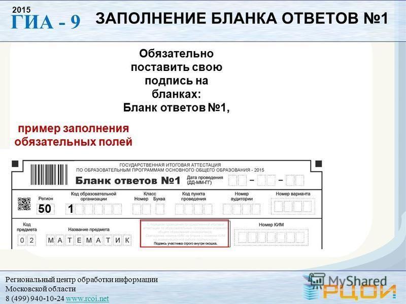 Региональный центр обработки информации Московской области 8 (499) 940-10-24 www.rcoi.netwww.rcoi.net ГИА - 9 2015 Обязательно поставить свою подпись на бланках: Бланк ответов 1, пример заполнения обязательных полей 50 1 ЗАПОЛНЕНИЕ БЛАНКА ОТВЕТОВ 1