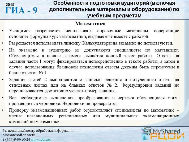 Региональный центр обработки информации Московской области 8 (499) 940-10-24 www.rcoi.netwww.rcoi.net ГИА - 9 2015 Особенности подготовки аудиторий (включая дополнительные материалы и оборудование) по учебным предметам Математика Учащимся разрешается