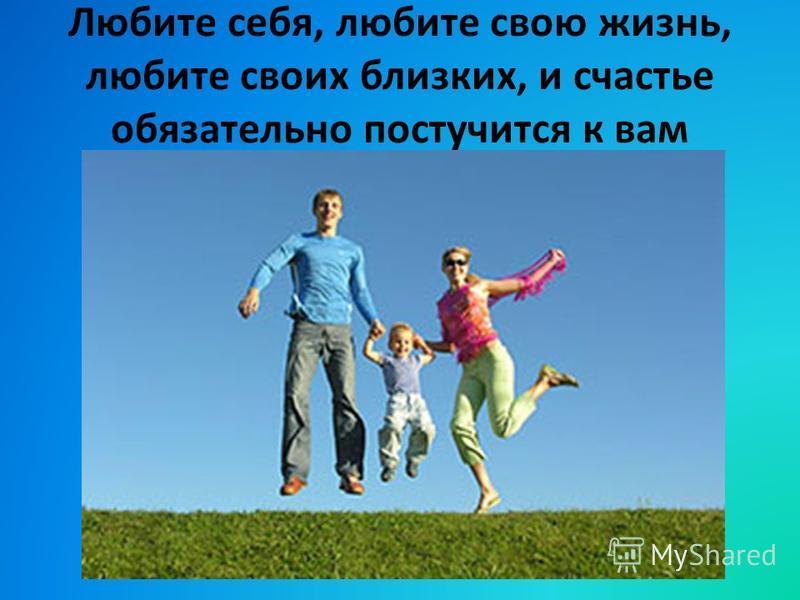 Любите себя, любите свою жизнь, любите своих близких, и счастье обязательно постучится к вам