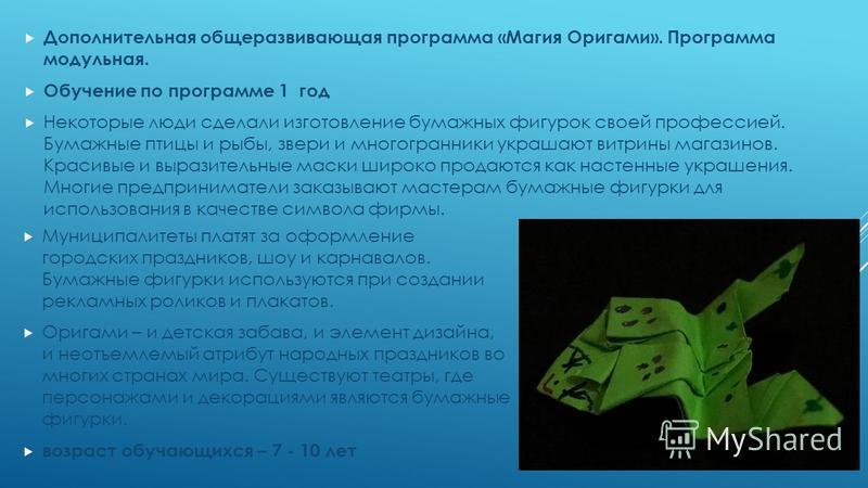 Дополнительная общеразвивающая программа «Магия Оригами». Программа модульная. Обучение по программе 1 год Некоторые люди сделали изготовление бумажных фигурок своей профессией. Бумажные птицы и рыбы, звери и многогранники украшают витрины магазинов.