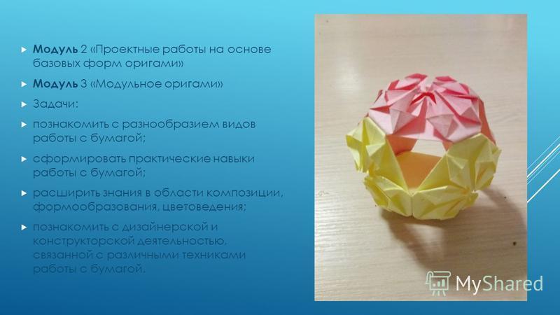 Модуль 2 «Проектные работы на основе базовых форм оригами» Модуль 3 «Модульное оригами» Задачи: познакомить с разнообразием видов работы с бумагой; сформировать практические навыки работы с бумагой; расширить знания в области композиции, формообразов