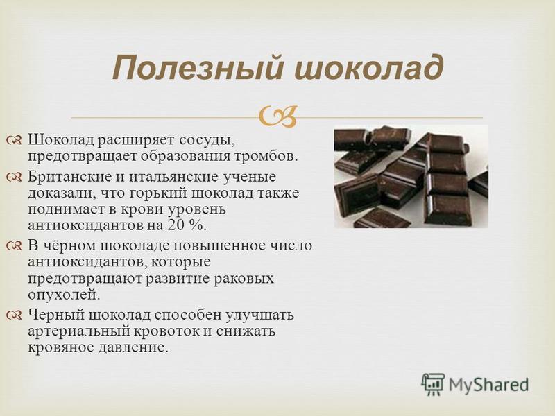 Полезный шоколад Шоколад расширяет сосуды, предотвращает образования тромбов. Британские и итальянские ученые доказали, что горький шоколад также поднимает в крови уровень антиоксидантов на 20 %. В чёрном шоколаде повышенное число антиоксидантов, кот