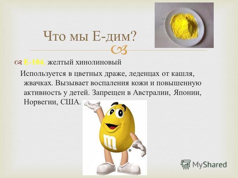 Е -104, желтый хинолиновый Используется в цветных драже, леденцах от кашля, жвачках. Вызывает воспаления кожи и повышенную активность у детей. Запрещен в Австралии, Японии, Норвегии, США. Что мы Е - дим ?