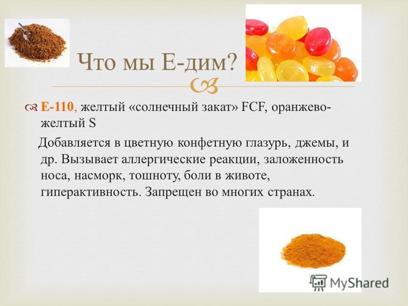 Е -110, желтый « солнечный закат » FCF, оранжево - желтый S Добавляется в цветную конфетную глазурь, джемы, и др. Вызывает аллергические реакции, заложенность носа, насморк, тошноту, боли в животе, гиперактивность. Запрещен во многих странах. Что мы