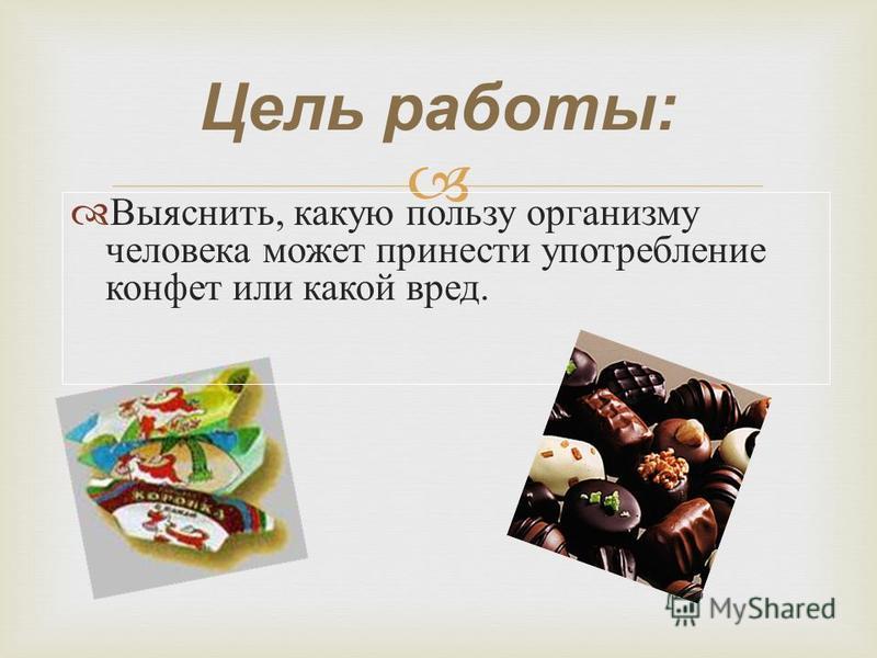 Цель работы: Выяснить, какую пользу организму человека может принести употребление конфет или какой вред.
