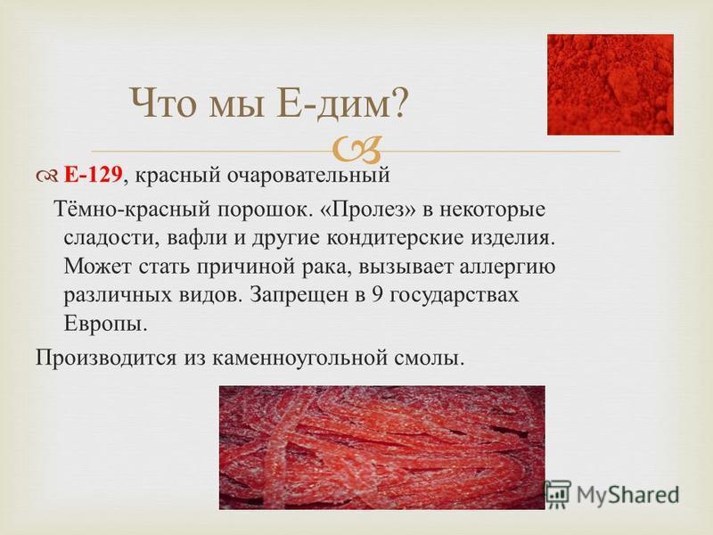 Е -129, красный очаровательный Тёмно - красный порошок. « Пролез » в некоторые сладости, вафли и другие кондитерские изделия. Может стать причиной рака, вызывает аллергию различных видов. Запрещен в 9 государствах Европы. Производится из каменноуголь