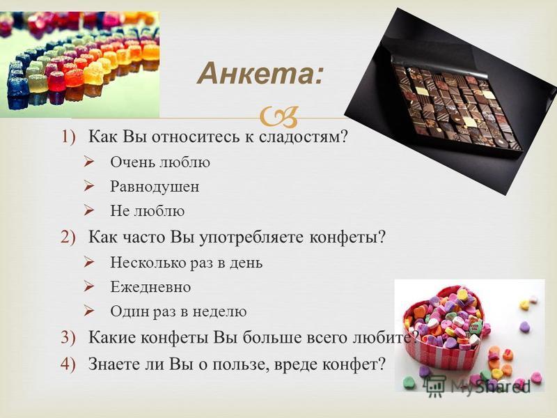 1)Как Вы относитесь к сладостям ? Очень люблю Равнодушен Не люблю 2)Как часто Вы употребляете конфеты ? Несколько раз в день Ежедневно Один раз в неделю 3)Какие конфеты Вы больше всего любите ? 4)Знаете ли Вы о пользе, вреде конфет ? Анкета: